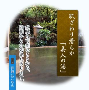 肌触り滑らか「美人の湯」 飲泉も可能なことから、内側からの効果もあります。
